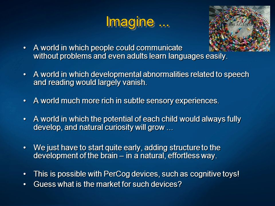 Imagine ... A world in which people could communicate without problems and even adults learn languages easily.
