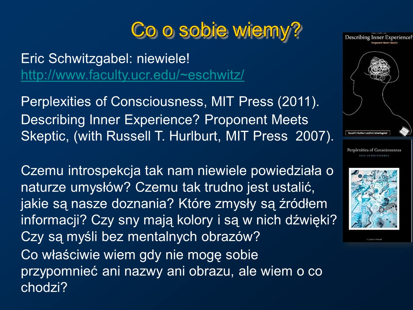 Co o sobie wiemy Eric Schwitzgabel: niewiele! http://www.faculty.ucr.edu/~eschwitz/ Perplexities of Consciousness, MIT Press (2011).