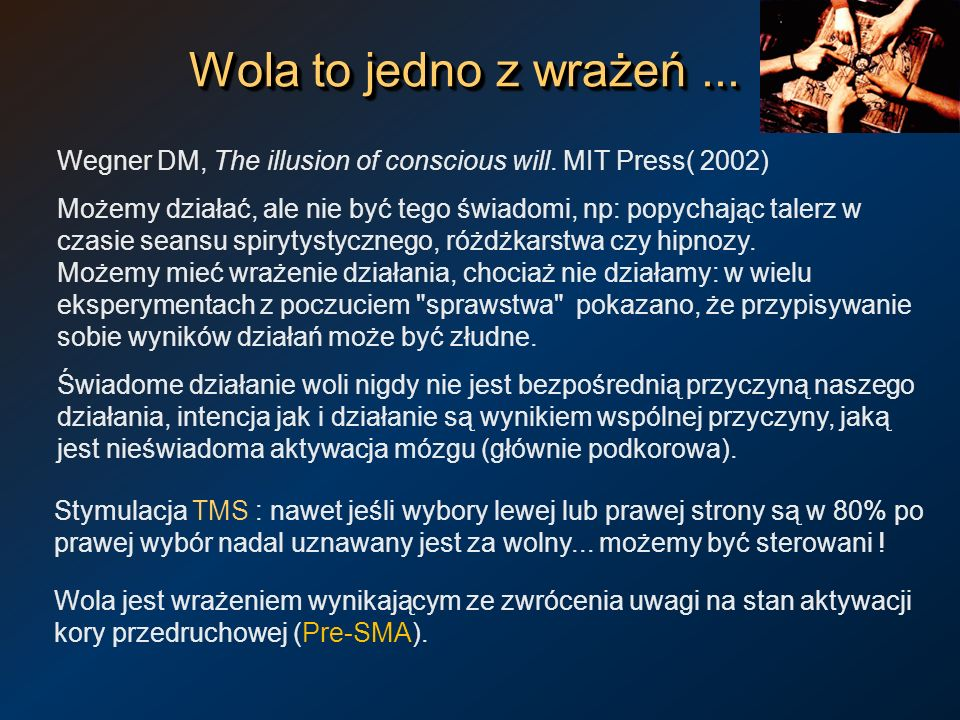 Wola to jedno z wrażeń ... Wegner DM, The illusion of conscious will. MIT Press( 2002)