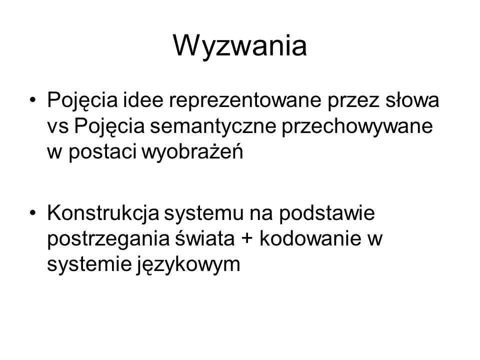 Wyzwania Pojęcia idee reprezentowane przez słowa vs Pojęcia semantyczne przechowywane w postaci wyobrażeń.