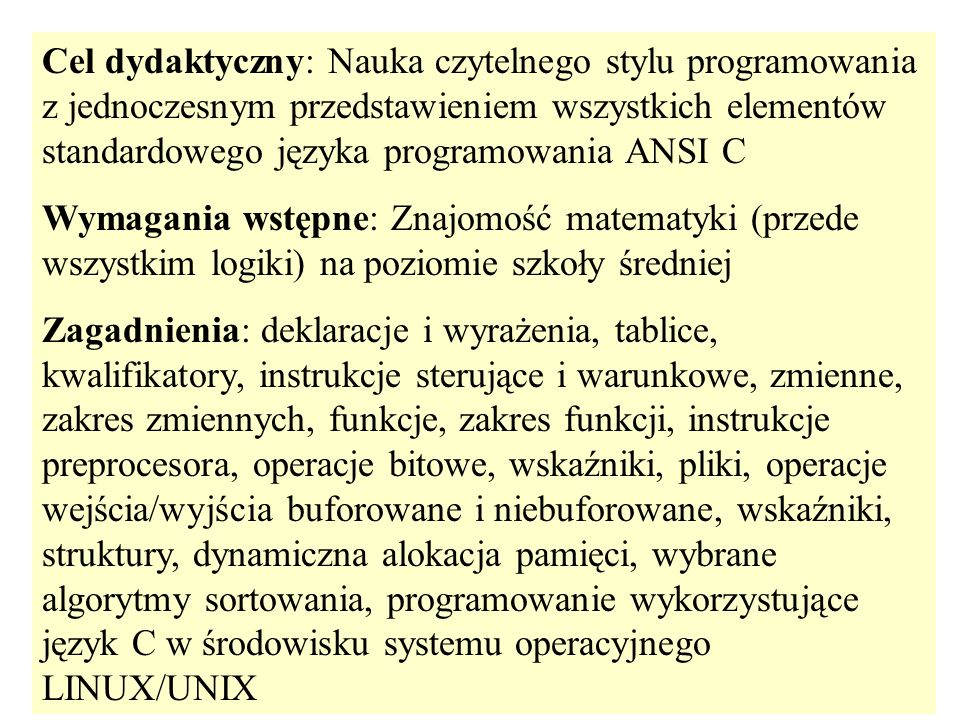 Cel dydaktyczny: Nauka czytelnego stylu programowania z jednoczesnym przedstawieniem wszystkich elementów standardowego języka programowania ANSI C