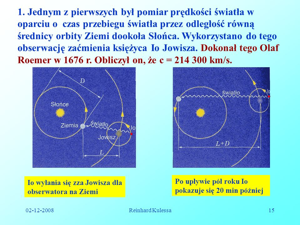 1. Jednym z pierwszych był pomiar prędkości światła w oparciu o czas przebiegu światła przez odległość równą średnicy orbity Ziemi dookoła Słońca. Wykorzystano do tego obserwację zaćmienia księżyca Io Jowisza. Dokonał tego Olaf Roemer w 1676 r. Obliczył on, że c = 214 300 km/s.