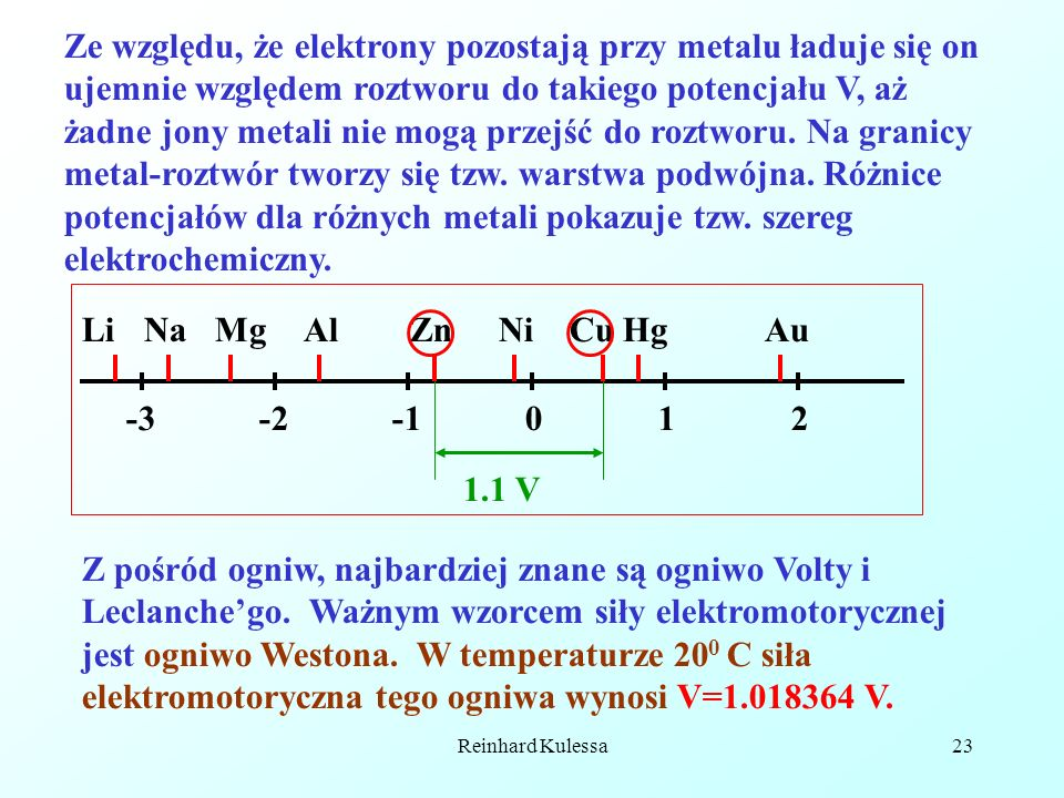 Ze względu, że elektrony pozostają przy metalu ładuje się on ujemnie względem roztworu do takiego potencjału V, aż żadne jony metali nie mogą przejść do roztworu. Na granicy metal-roztwór tworzy się tzw. warstwa podwójna. Różnice potencjałów dla różnych metali pokazuje tzw. szereg elektrochemiczny.