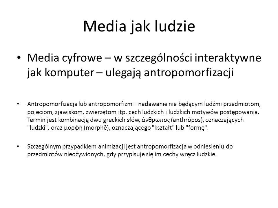 Media jak ludzie Media cyfrowe – w szczególności interaktywne jak komputer – ulegają antropomorfizacji.