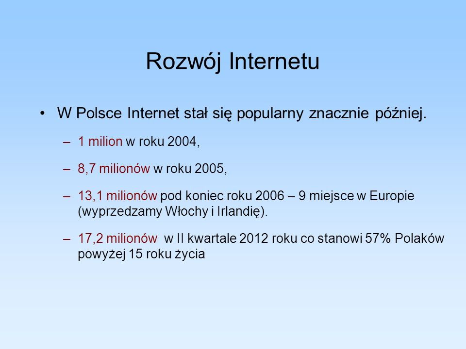 Rozwój InternetuW Polsce Internet stał się popularny znacznie później. 1 milion w roku 2004, 8,7 milionów w roku 2005,