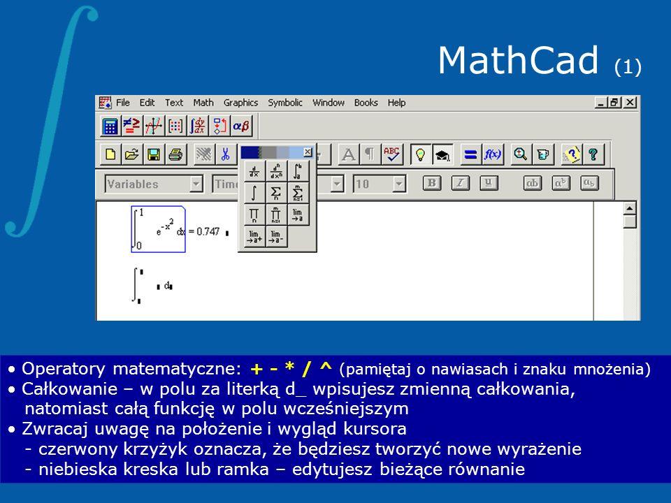 MathCad (1)Operatory matematyczne: + - * / ^ (pamiętaj o nawiasach i znaku mnożenia) Całkowanie – w polu za literką d_ wpisujesz zmienną całkowania,