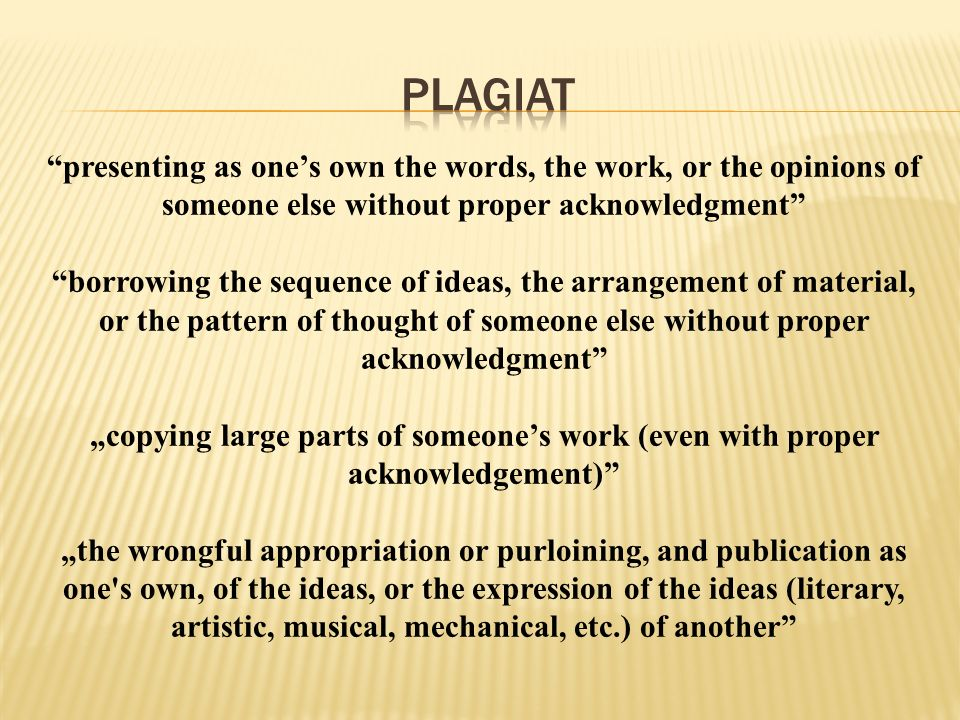 PLAGIAT presenting as one's own the words, the work, or the opinions of someone else without proper acknowledgment
