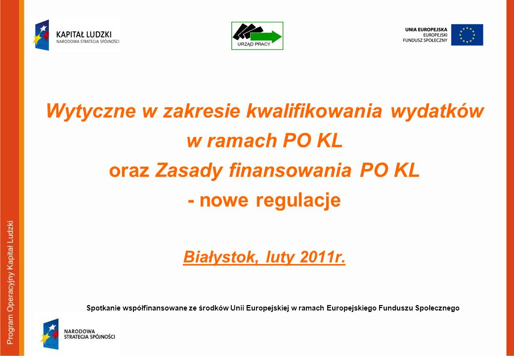 Wytyczne w zakresie kwalifikowania wydatków w ramach PO KL oraz Zasady finansowania PO KL - nowe regulacje Białystok, luty 2011r.