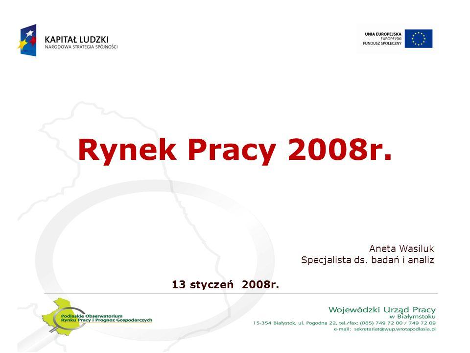 Rynek Pracy 2008r. Aneta Wasiluk 13 styczeń 2008r.