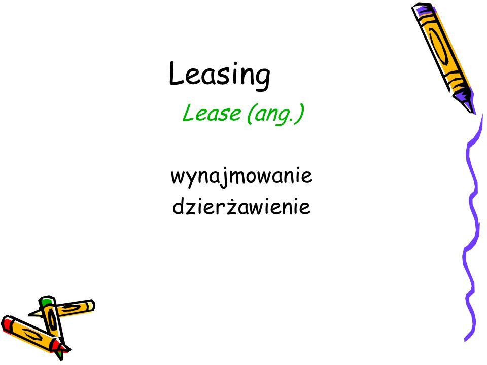 Leasing Lease (ang.) wynajmowanie dzierżawienie