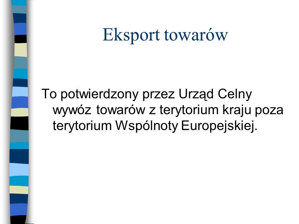 Eksport towarów To potwierdzony przez Urząd Celny wywóz towarów z terytorium kraju poza terytorium Wspólnoty Europejskiej.