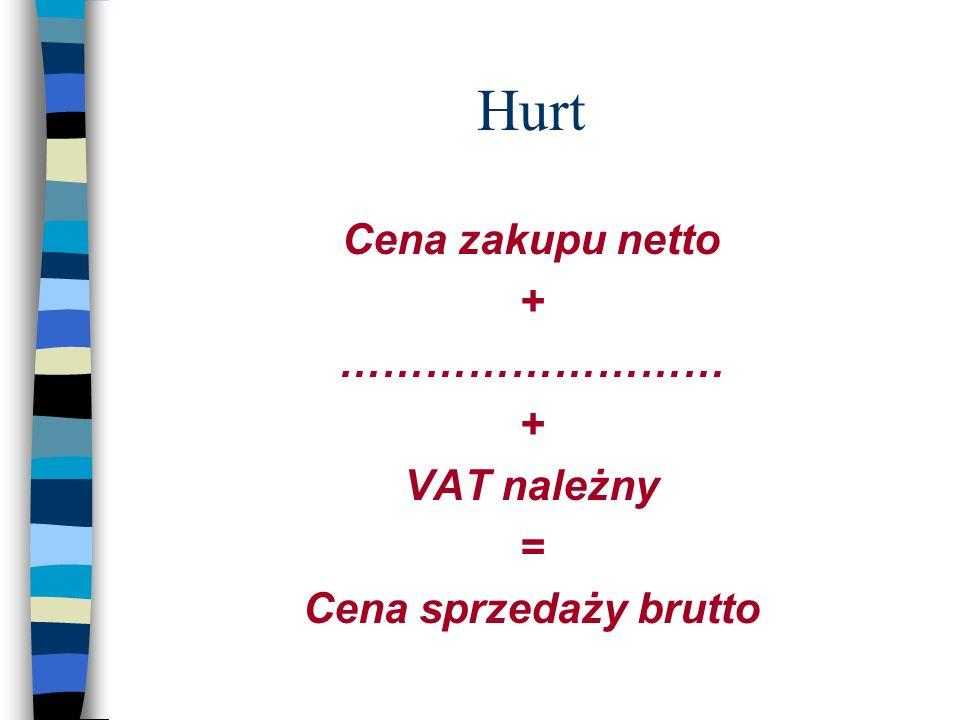 Hurt Cena zakupu netto + ……………………… VAT należny = Cena sprzedaży brutto