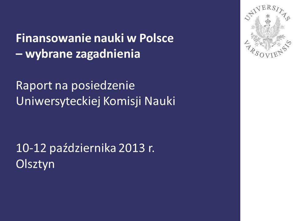Finansowanie nauki w Polsce – wybrane zagadnienia Raport na posiedzenie Uniwersyteckiej Komisji Nauki 10-12 października 2013 r. Olsztyn