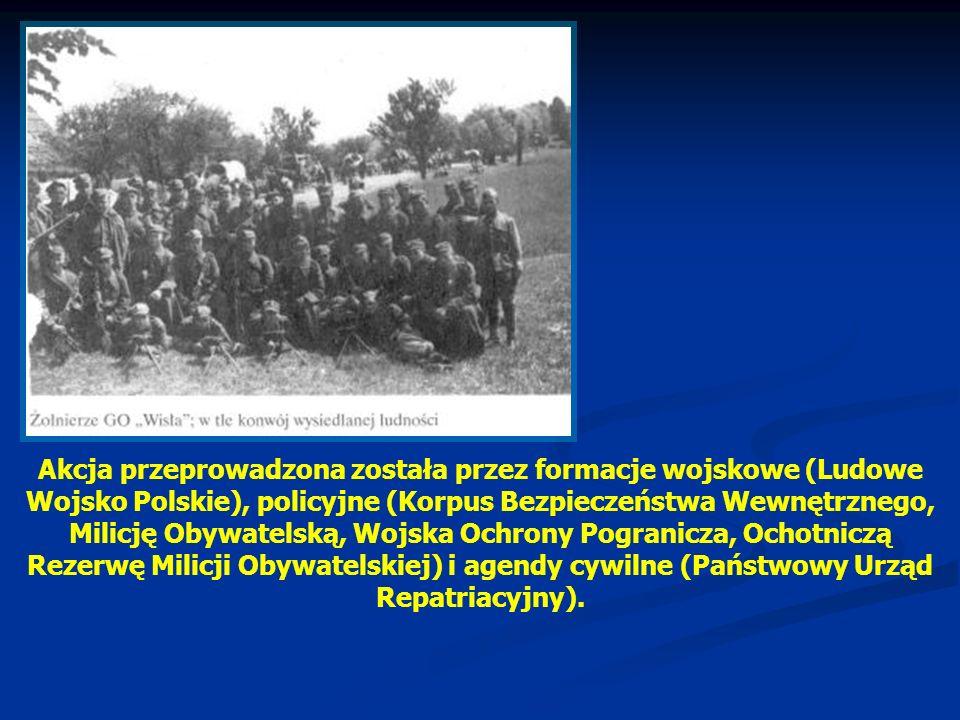 Akcja przeprowadzona została przez formacje wojskowe (Ludowe Wojsko Polskie), policyjne (Korpus Bezpieczeństwa Wewnętrznego, Milicję Obywatelską, Wojska Ochrony Pogranicza, Ochotniczą Rezerwę Milicji Obywatelskiej) i agendy cywilne (Państwowy Urząd Repatriacyjny).