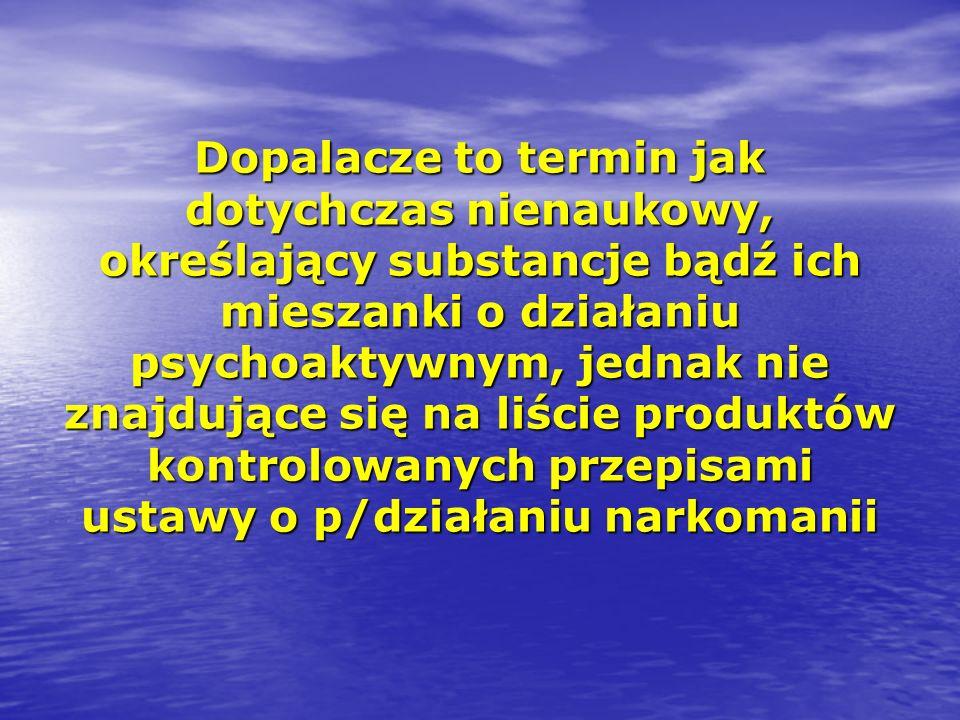 Dopalacze to termin jak dotychczas nienaukowy, określający substancje bądź ich mieszanki o działaniu psychoaktywnym, jednak nie znajdujące się na liście produktów kontrolowanych przepisami ustawy o p/działaniu narkomanii