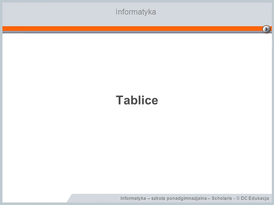 Tablice Informatyka Cele lekcji: Wiadomości: Uczeń potrafi: