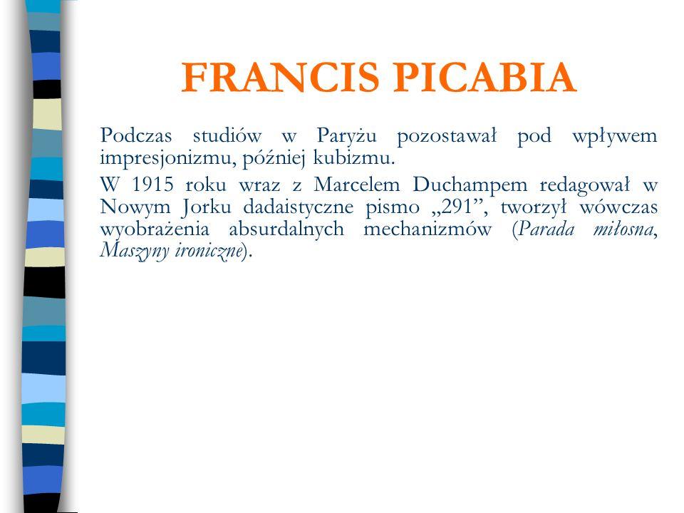 FRANCIS PICABIA Podczas studiów w Paryżu pozostawał pod wpływem impresjonizmu, później kubizmu.