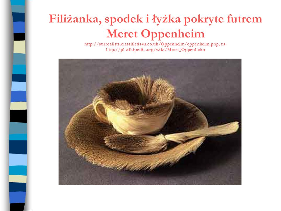 Filiżanka, spodek i łyżka pokryte futrem Meret Oppenheim http://surrealists.classifieds4u.co.uk/Oppenheim/oppenheim.php, za: http://pl.wikipedia.org/wiki/Meret_Oppenheim