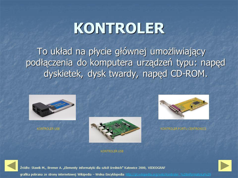 KONTROLER To układ na płycie głównej umożliwiający podłączenia do komputera urządzeń typu: napęd dyskietek, dysk twardy, napęd CD-ROM.