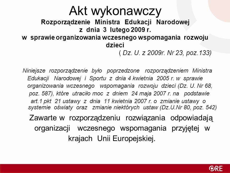 Akt wykonawczy Rozporządzenie Ministra Edukacji Narodowej z dnia 3 lutego 2009 r. w sprawie organizowania wczesnego wspomagania rozwoju dzieci ( Dz. U. z 2009r. Nr 23, poz.133)