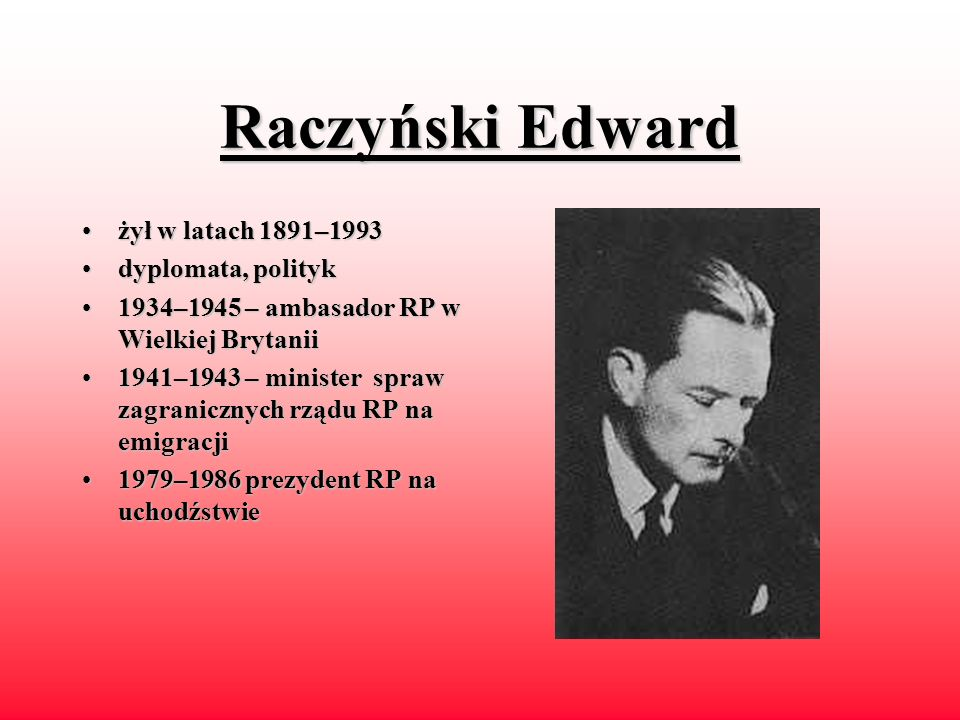Raczyński Edward żył w latach 1891–1993 dyplomata, polityk
