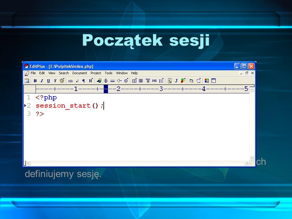 Początek sesji Aby w skryptach PHP rozpocząć sesję, korzystamy z funkcji: session_start();