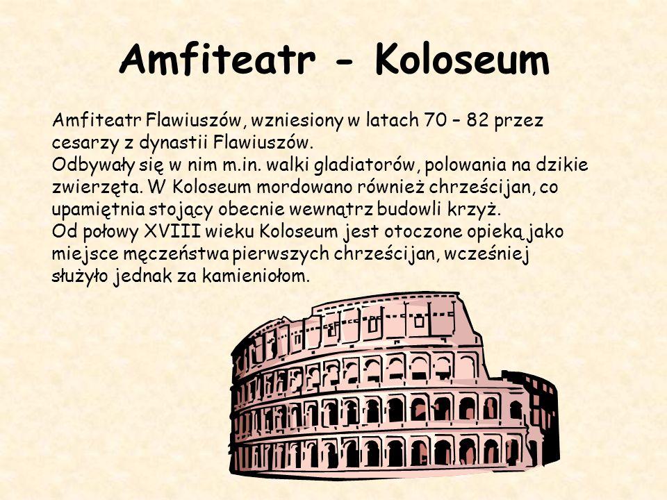 Amfiteatr - Koloseum Amfiteatr Flawiuszów, wzniesiony w latach 70 – 82 przez cesarzy z dynastii Flawiuszów.