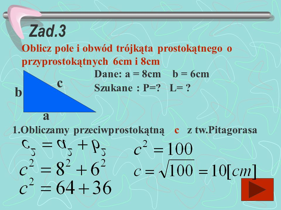Zad.3 Oblicz pole i obwód trójkąta prostokątnego o przyprostokątnych 6cm i 8cm. Dane: a = 8cm b = 6cm.