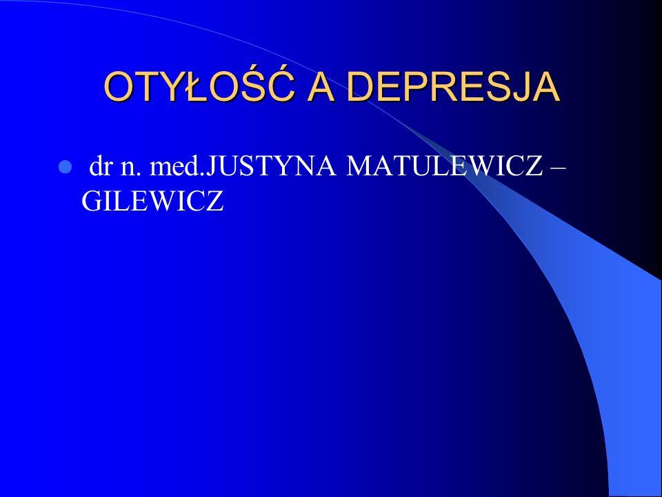 OTYŁOŚĆ A DEPRESJA dr n. med.JUSTYNA MATULEWICZ –GILEWICZ