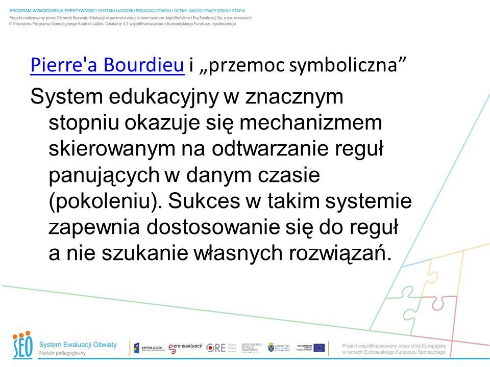 """Pierre a Bourdieu i """"przemoc symboliczna System edukacyjny w znacznym stopniu okazuje się mechanizmem skierowanym na odtwarzanie reguł panujących w danym czasie (pokoleniu)."""