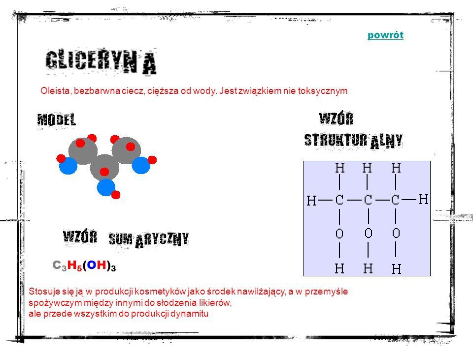 powrót Oleista, bezbarwna ciecz, cięższa od wody. Jest związkiem nie toksycznym. C3H5(OH)3.