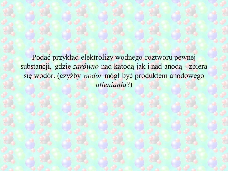 Podać przykład elektrolizy wodnego roztworu pewnej substancji, gdzie zarówno nad katodą jak i nad anodą - zbiera się wodór.