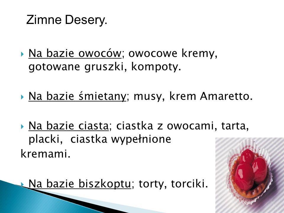 Zimne Desery. Na bazie owoców; owocowe kremy, gotowane gruszki, kompoty. Na bazie śmietany; musy, krem Amaretto.