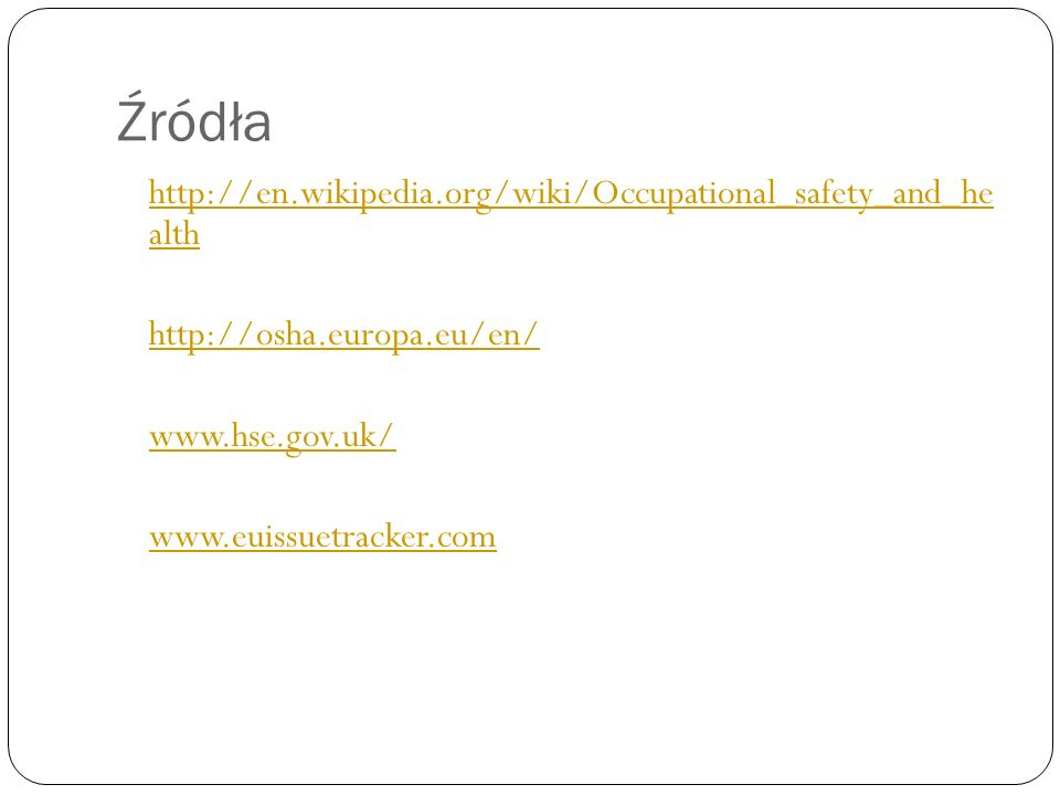 Źródła http://en.wikipedia.org/wiki/Occupational_safety_and_he alth http://osha.europa.eu/en/ www.hse.gov.uk/ www.euissuetracker.com