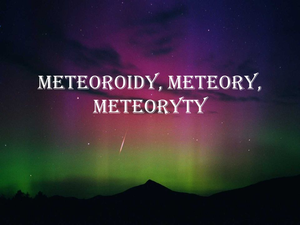 METEOROIDY, METEORY, METEORYTY
