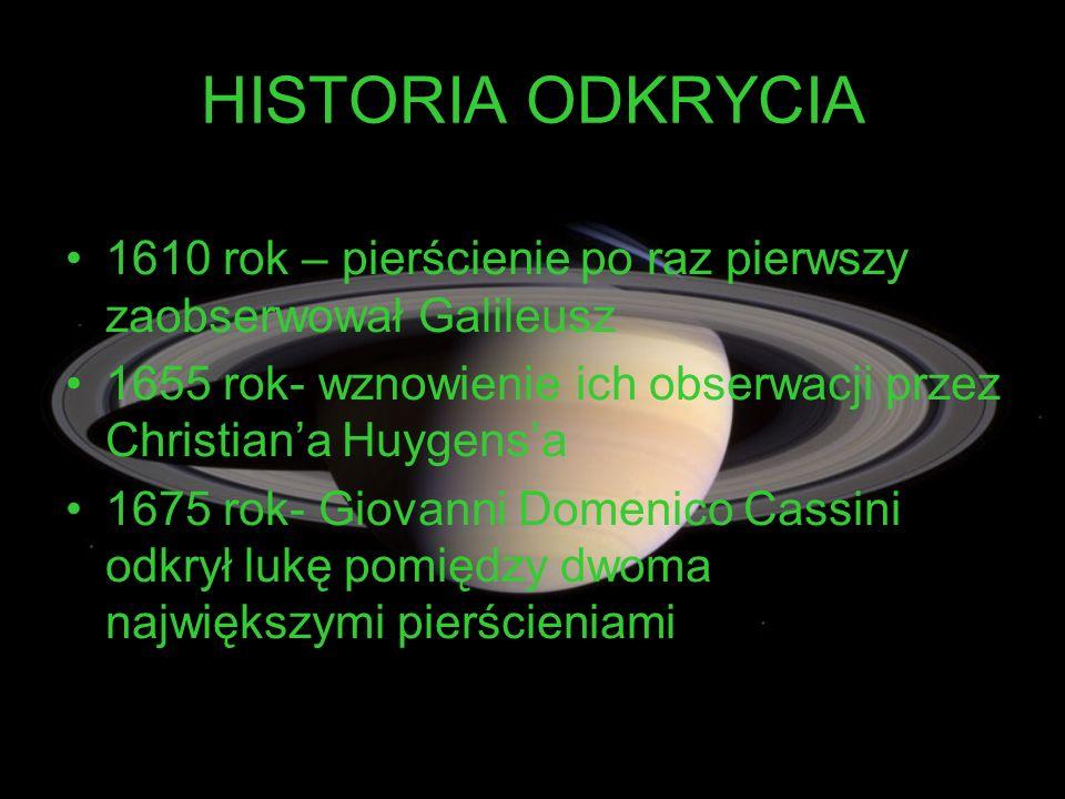 HISTORIA ODKRYCIA 1610 rok – pierścienie po raz pierwszy zaobserwował Galileusz. 1655 rok- wznowienie ich obserwacji przez Christian'a Huygens'a.