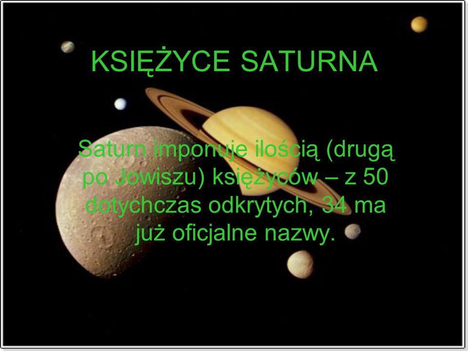 KSIĘŻYCE SATURNA Saturn imponuje ilością (drugą po Jowiszu) księżyców – z 50 dotychczas odkrytych, 34 ma już oficjalne nazwy.