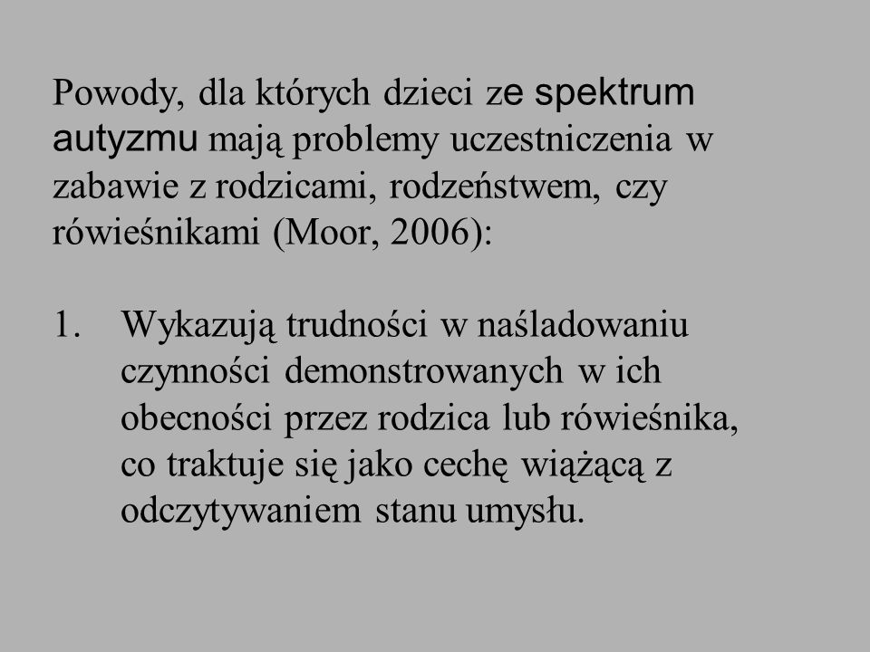 Powody, dla których dzieci ze spektrum autyzmu mają problemy uczestniczenia w zabawie z rodzicami, rodzeństwem, czy rówieśnikami (Moor, 2006): 1.