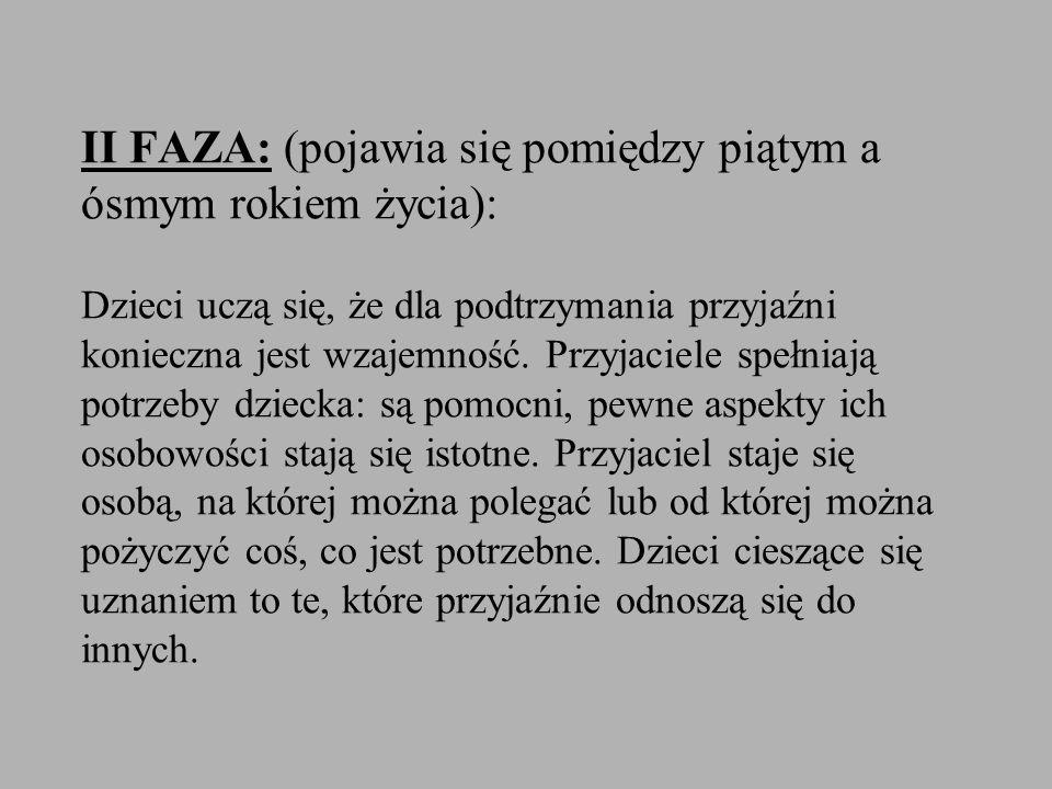 II FAZA: (pojawia się pomiędzy piątym a ósmym rokiem życia): Dzieci uczą się, że dla podtrzymania przyjaźni konieczna jest wzajemność.