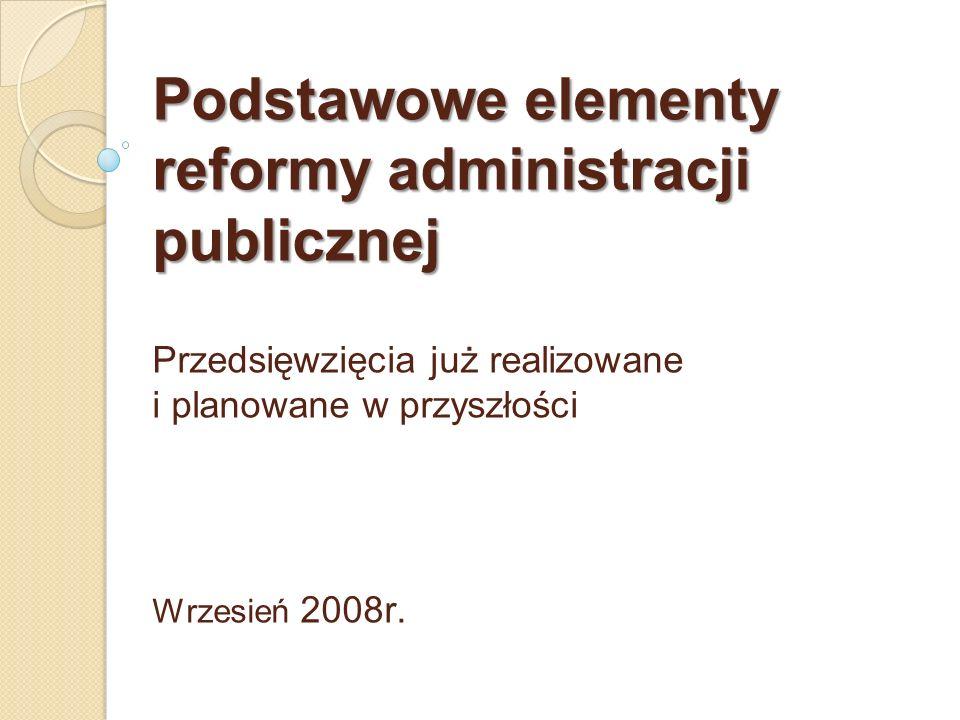 Podstawowe elementy reformy administracji publicznej Przedsięwzięcia już realizowane i planowane w przyszłości Wrzesień 2008r.