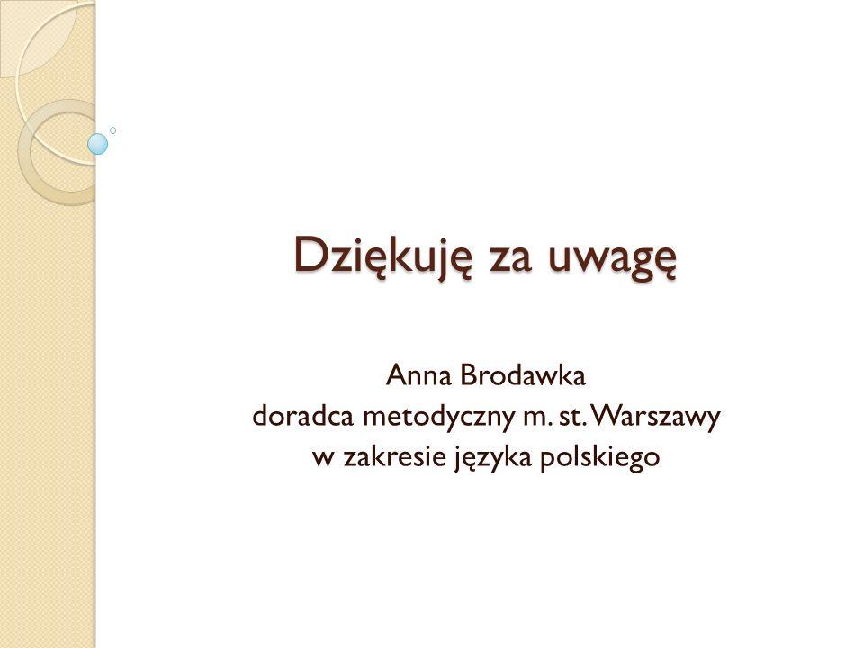 Dziękuję za uwagę Anna Brodawka doradca metodyczny m. st. Warszawy