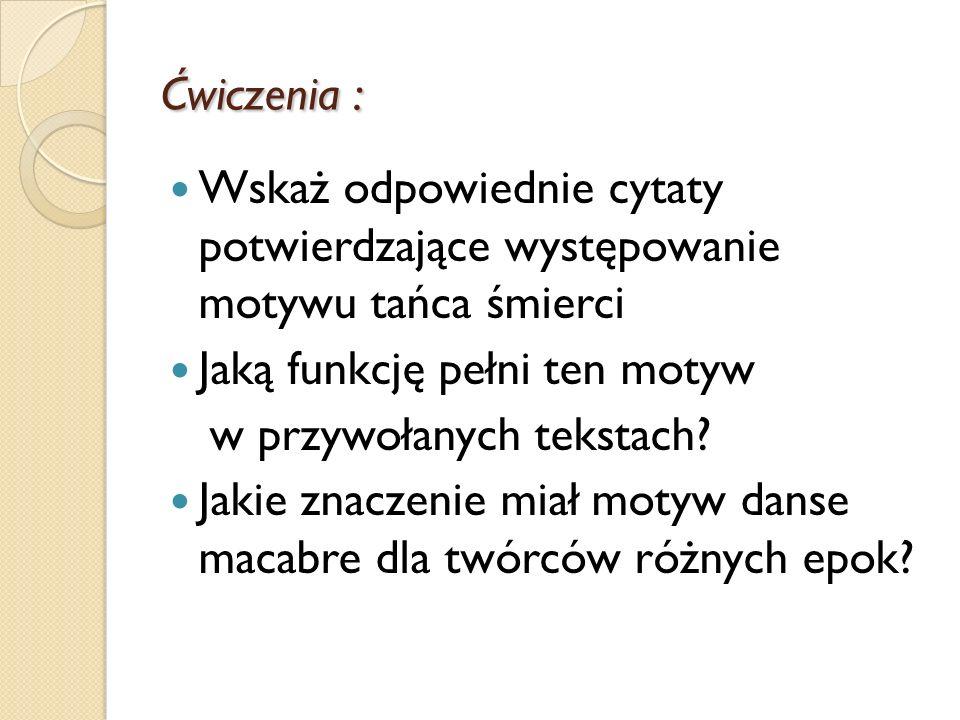 Ćwiczenia : Wskaż odpowiednie cytaty potwierdzające występowanie motywu tańca śmierci. Jaką funkcję pełni ten motyw.
