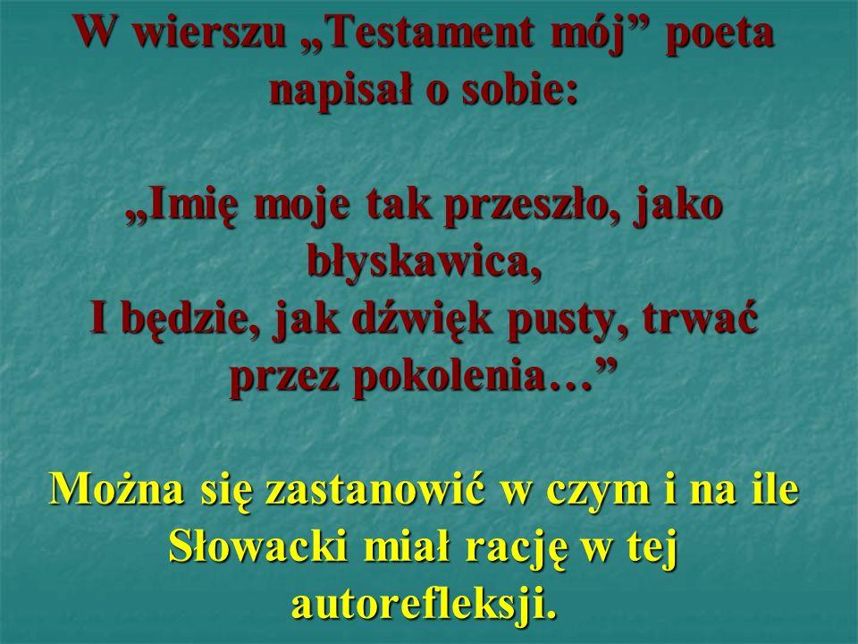 """W wierszu """"Testament mój poeta napisał o sobie: """"Imię moje tak przeszło, jako błyskawica, I będzie, jak dźwięk pusty, trwać przez pokolenia… Można się zastanowić w czym i na ile Słowacki miał rację w tej autorefleksji."""