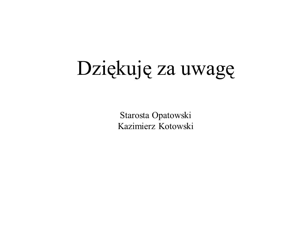 Dziękuję za uwagę Starosta Opatowski Kazimierz Kotowski Kielce, dnia 16 maja 2006 r.