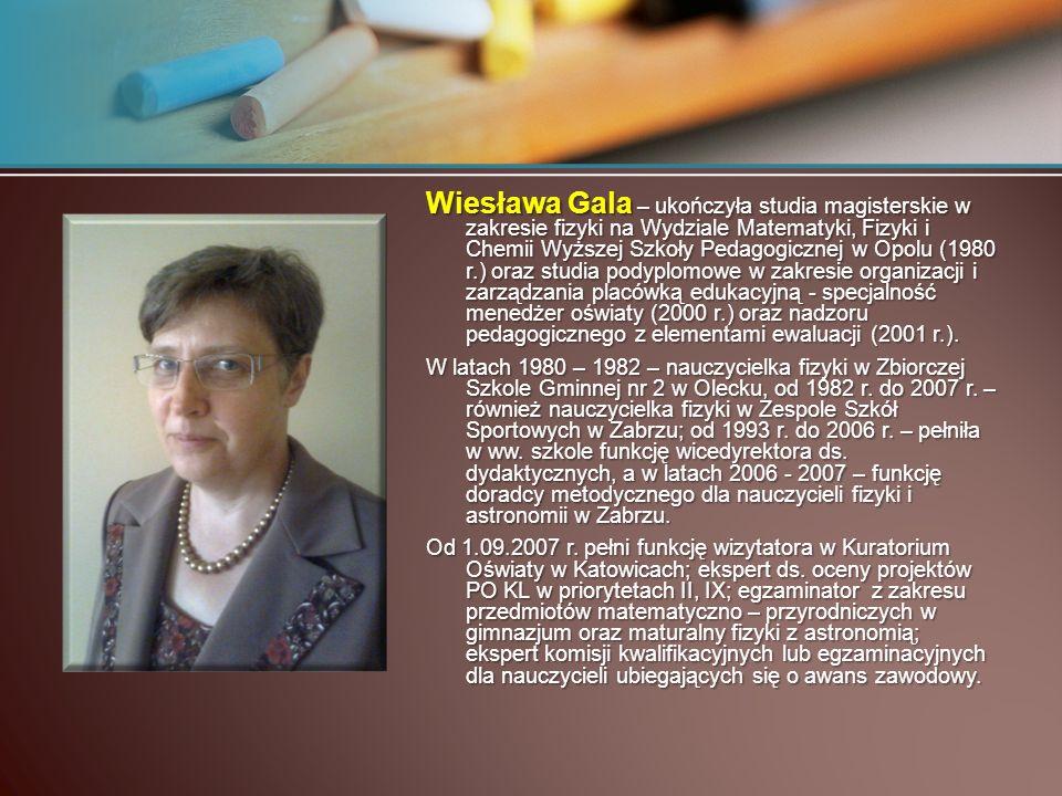Wiesława Gala – ukończyła studia magisterskie w zakresie fizyki na Wydziale Matematyki, Fizyki i Chemii Wyższej Szkoły Pedagogicznej w Opolu (1980 r.) oraz studia podyplomowe w zakresie organizacji i zarządzania placówką edukacyjną - specjalność menedżer oświaty (2000 r.) oraz nadzoru pedagogicznego z elementami ewaluacji (2001 r.).
