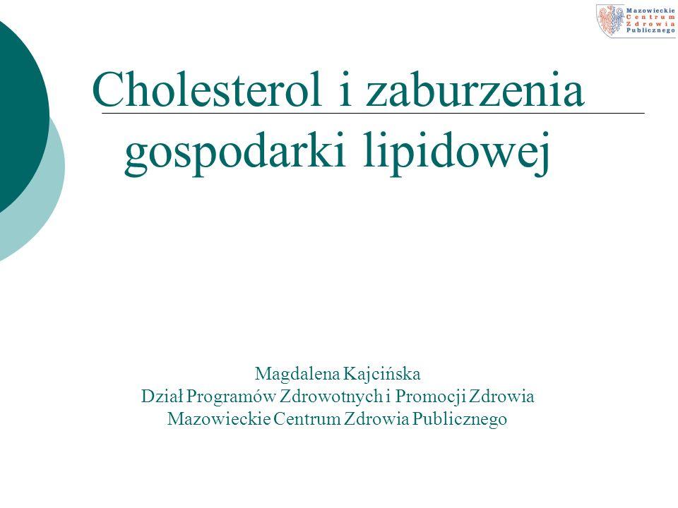 Cholesterol i zaburzenia gospodarki lipidowej Magdalena Kajcińska Dział Programów Zdrowotnych i Promocji Zdrowia Mazowieckie Centrum Zdrowia Publicznego