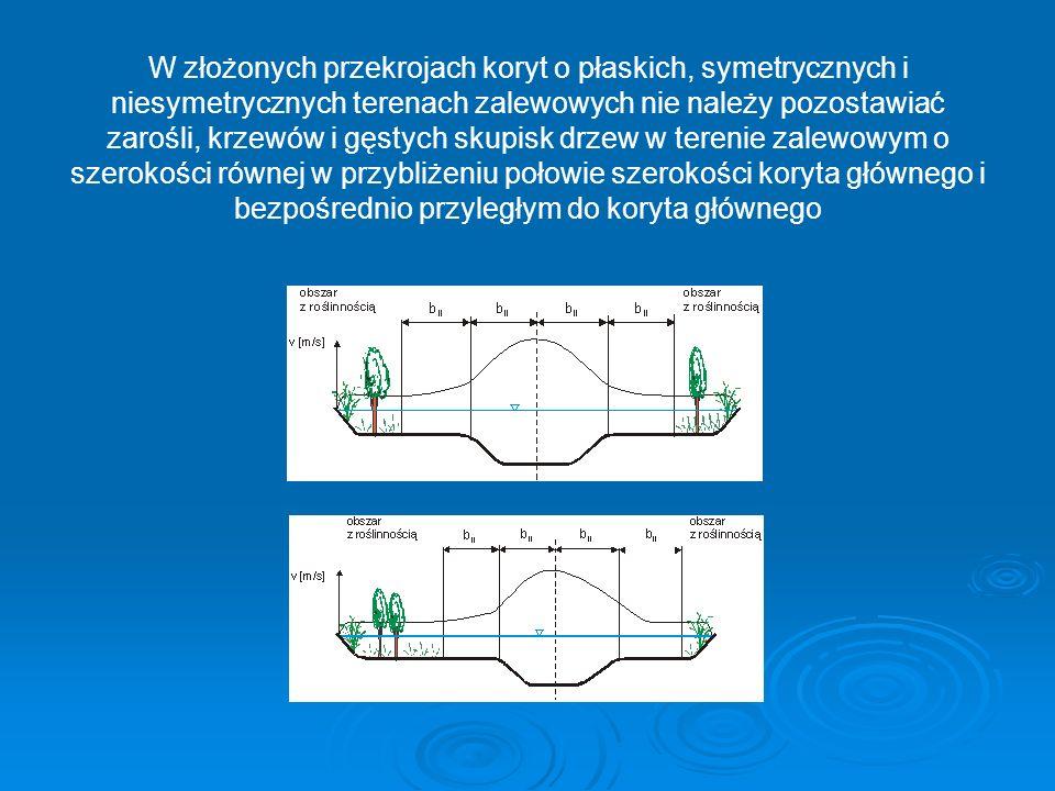 W złożonych przekrojach koryt o płaskich, symetrycznych i niesymetrycznych terenach zalewowych nie należy pozostawiać zarośli, krzewów i gęstych skupisk drzew w terenie zalewowym o szerokości równej w przybliżeniu połowie szerokości koryta głównego i bezpośrednio przyległym do koryta głównego