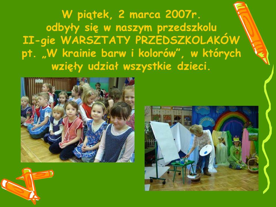 W piątek, 2 marca 2007r. odbyły się w naszym przedszkolu II-gie WARSZTATY PRZEDSZKOLAKÓW pt.