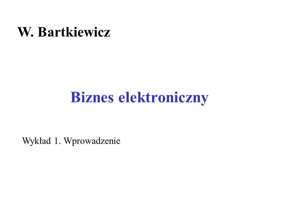 W. Bartkiewicz Biznes elektroniczny Wykład 1. Wprowadzenie