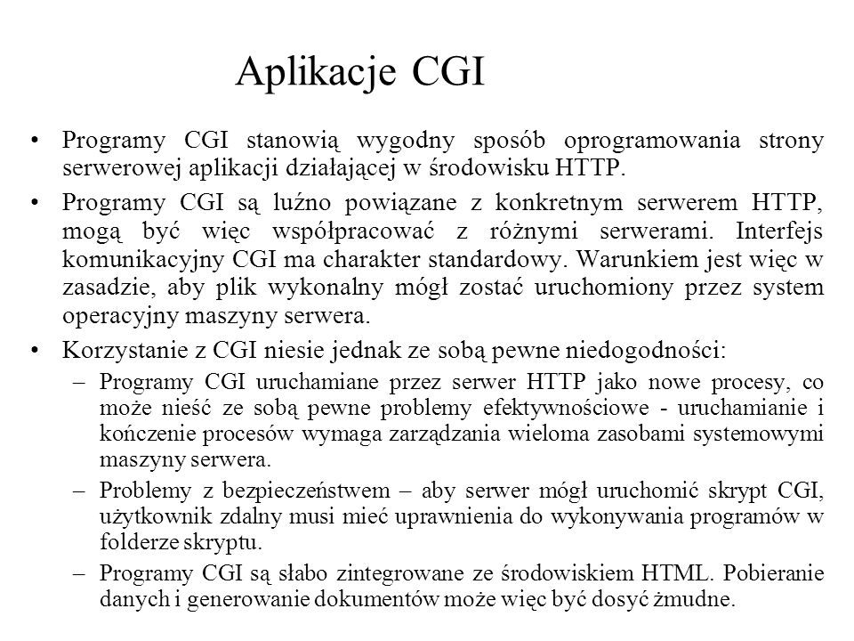 Aplikacje CGI Programy CGI stanowią wygodny sposób oprogramowania strony serwerowej aplikacji działającej w środowisku HTTP.